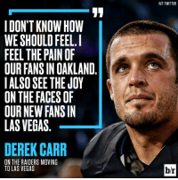 All the feels...😕: I DON'T KNOW HOW  WE SHOULD FEEL I  FEEL THE PAIN OF  OUR FANS IN OAKLAND  I ALSO SEE THE JOY  ON THE FACES OF  OUR NEW FANS IN  LAS VEGAS  DEREK CARR  ON THE RAIDERS MOVING  TO LAS VEGAS  HIT TWITTER  br All the feels...😕