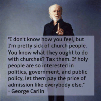 """George Carlin, Memes, and Politics: """"I don't know how you feel, but  I'm pretty sick of church people.  You know what they ought to do  with churches? Tax them. If holy  people are so interested in  politics, government, and public  policy, let them pay the price of  admission like everybody else.""""  George Carlin"""