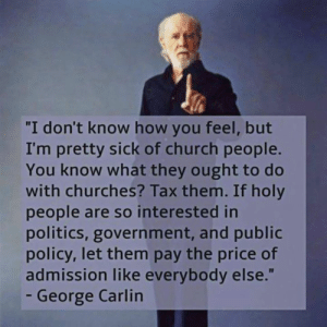 """Check out our Science & Secular Apparel Shop! ⭐️ https://shop.spreadshirt.com/WFLAtheism ⭐️: I don't know how you feel, but  I'm pretty sick of church people.  You know what they ought to do  with churches? Tax them. If holy  people are so interested in  politics, government, and public  policy, let them pay the price of  admission like everybody else.""""  - George Carlin Check out our Science & Secular Apparel Shop! ⭐️ https://shop.spreadshirt.com/WFLAtheism ⭐️"""