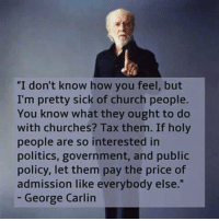 """Church, George Carlin, and Girls: """"I don't know how you feel, but  I'm pretty sick of church people.  You know what they ought to do  with churches? Tax them. If holy  people are so interested in  politics, government, and public  policy, let them pay the price of  admission like everybody else.""""  George Carlin Atheist girl"""