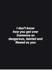 Flawed: I don't know  how you get over  Someone as  dangerous, tainted and  flawed as you