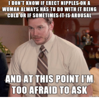 just saw a fp post with quite a few erect nipples that made me wonder this: I DON'T KNOW IF ERECT NIPPLES ON A  WOMAN ALWAYS HAS TO DO WITH IT BEING  COLD OR IE SOMETIMES IL IS AROUSAL  AT  TOO AFRAID TOASK  made on Imgur just saw a fp post with quite a few erect nipples that made me wonder this