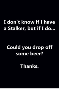 RT @Beytell66: If that's the case, you know where I am...: I don't know if I have  a Stalker, but ifIdo...  Could you drop of  some beer?  Thanks. RT @Beytell66: If that's the case, you know where I am...