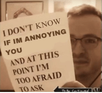 Target, Tumblr, and Blog: I DON'T KNOW  IF IM ANNOYING  YOU  AND AT THIS  POINT I'M  TOO AFRAID  TO ASK  To Be Continued blumarvel: me at all times