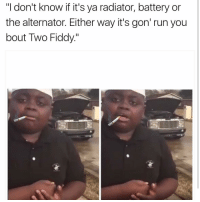 "Looool: ""I don't know if it's ya radiator, battery or  the alternator. Either way it's gon' run you  bout Two Fiddy"" Looool"