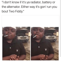 "Lmao 😂: ""I don't know if it's ya radiator, battery or  the alternator. Either way it's gon' run you  bout Two Fiddy."" Lmao 😂"