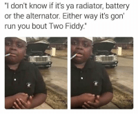 "@memegodstatus: ""I don't know if it's ya radiator, battery  or the alternator. Either way it's gon'  run you bout Two Fiddy."" @memegodstatus"