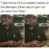 "fiddy: ""I don't know if it's ya radiator, battery or  the alternator. Either way it's gon' run  you bout Two Fiddy"""
