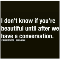 youre beautiful: I don't know if you're  beautiful until after we  have a conversation.  PHUCKYOQUOTE INSTAGRAM