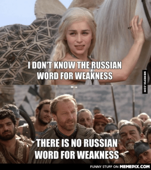 Why Putin watches Game of Thronesomg-humor.tumblr.com: I DON'T KNOW THE RUSSIAN  WORD FOR WEAKNESS  THERE IS NO RUSSIAN  WORD FOR WEAKNESS  FUNNY STUFF ON MEMEPIX.COM  MEMEPIX.COM Why Putin watches Game of Thronesomg-humor.tumblr.com