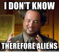 i dont know: I DON'T KNOW  THEREFORE ALIENS  memegenerator.net
