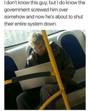 Dank, Memes, and Target: I don't know this guy, but I do know the  government screwed him over  somehow and now he's about to shut  their entire system down. Theres one in every city. by LC-J MORE MEMES