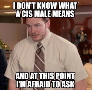 I keep seeing it pop up yet can't crack the codehttp://advice-animal.tumblr.com/: I DON'T KNOW WHAT  A CIS MALE MEANS  AND AT THIS POINT  I'MAFRAID TO ASK I keep seeing it pop up yet can't crack the codehttp://advice-animal.tumblr.com/