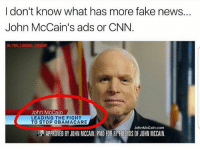 America, cnn.com, and Facebook: I don't know what has more fake news...  John McCain's ads or CNN  IG: THE LIBERAL WEENIE  John McCain  LEADING THE FIGHT  TO STOP OBAMACARE  JohnMcCain.com  APPROVED BY JOHN MCCAIN. PAID FOR BYFRIENDS OF JOHN MCCAIN I'm a big hater of Songbird McCain... he's such a dirty rat. johnmccain trumpmemes liberals libbys democraps liberallogic liberal maga conservative constitution presidenttrump resist thetypicalliberal typicalliberal merica america stupiddemocrats donaldtrump trump2016 patriot trump yeeyee presidentdonaldtrump draintheswamp makeamericagreatagain trumptrain triggered CHECK OUT MY WEBSITE AND STORE!🌐 thetypicalliberal.net-store 🥇Join our closed group on Facebook. For top fans only: Right Wing Savages🥇 Add me on Snapchat and get to know me. Don't be a stranger: thetypicallibby Partners: @theunapologeticpatriot 🇺🇸 @too_savage_for_democrats 🐍 @thelastgreatstand 🇺🇸 @always.right 🐘 @keepamerica.usa ☠️ @republicangirlapparel 🎀 @drunkenrepublican 🍺 TURN ON POST NOTIFICATIONS! Make sure to check out our joint Facebook - Right Wing Savages Joint Instagram - @rightwingsavages
