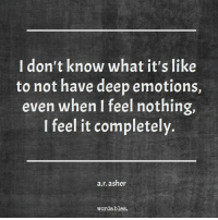 i feel nothing: I don't know what it's like  to not have deep emotions,  even when I feel nothing,  I feel it completely.  a.r. asher  word ables.