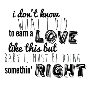 https://iglovequotes.net/: i don't know  WHAT L DID  to earn a LOVE  like this but  BABY I, MUST BE DOING  somethin' RIGHT https://iglovequotes.net/