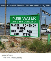mess up: I don't know what Steve did, but he messed up big time!  PURE WATER  Ice & Tea Company  WATER POKEMON  INSIDE  BUT NOT FOR  YOU STEVE  tastefully offensive:  l Poor Steve. (via iamkylersmith)