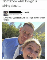 Dank, Funny, and John Cena: I don't know what this girl iS  talking about...  t Mobil  1 hr . Haverhill .  I JUST MET JOHN CENA AT MY FIRST DAY OF WORK  WTF!!!! Wjw * 😏Follow if you're new😏 * 👇Tag some homies👇 * ❤Leave a like for Dank Memes❤ * Second meme acc: @cptmemes * Don't mind these 👇👇 Memes Meme kimkardashian kardashians bieber loveisland Gaming Games ricegum Funny love loganpaul Selana sdmn sidemen Comedy kylie kyliejenner
