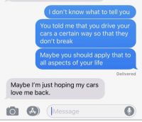 Cars, Life, and Love: I don't know what to tell you  You told me that you drive your  cars a certain way so that they  don't break  Maybe you should apply that to  all aspects of your life  Delivered  Maybe lI'm just hoping my cars  love me back.  iMessage