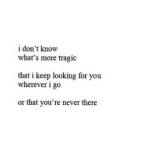 https://iglovequotes.net/: i don't know  what's more tragic  that i keep looking for you  wherever i go  or that you're never there https://iglovequotes.net/