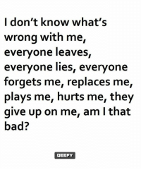 Bad, Memes, and 🤖: I don't know what's  wrong with me,  everyone leaves  everyone lies, everyone  forgets me, replaces me,  plays me, hurts me, they  give up on me, am l that  bad?  gEEFY