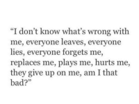 "wrong: ""I don't know what's wrong with  me, everyone leaves, everyone  lies, everyone forgets me,  replaces me, plays me, hurts me,  they give up on me, am Ithat  bad?"