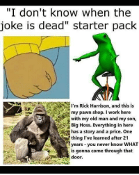 "<p>enought with this normie shit, make r/dankmemes great again!</p>: ""I don't know when the  joke is dead"" starter pack  I'm Rick Harrison, and this is  my pawn shop. I work here  with my old man and my son,  Big Hoss. Everything in here  has a story and a price. One  thing I've learned after 21  years you never know WHAT  is gonna come through that  door <p>enought with this normie shit, make r/dankmemes great again!</p>"