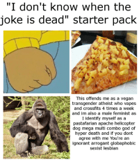 """Like the backup Watermelon Memes II: """"I don't know when the  joke is dead"""" starter pack  This offends me as a vegan  and crossfits 4 times a week  and im also a male feminist as  I identify myself as a  pasta farian apache helicopter  dog mega multi combo god of  agree with me You're an  ignorant arrogant globaphobic  sexist lesbian Like the backup Watermelon Memes II"""