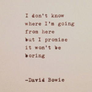 bowie: I don't know  where I'm going  from here  but I promise  it won't be  boring  -David Bowie