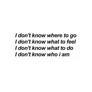 Who, What, and I Dont Know: I don't know where to go  I don't know what to feel  l don't know what to do  I don't know who i am