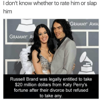 Grammys, Katy Perry, and Memes: I don't know whether to rate him or slap  him  GRAMMY AWA  GRAMMY A  Russell Brand was legally entitled to take  20 million dollars from Katy Perry's  fortune after their divorce but refused  to take any good human