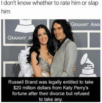 When girls say u just want them for one thing: I don't know whether to rate him or slap  him  GRAMMY AWA  GRAMMY Al  Russell Brand was legally entitled to take  $20 million dollars from Katy Perry's  fortune after their divorce but refused  to take any. When girls say u just want them for one thing