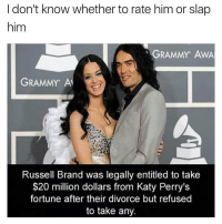 Grammys, Kanye, and Katy Perry: I don't know whether to rate him or slap  him  GRAMMY AWA  GRAMMY A  Russell Brand was legally entitled to take  $20 million dollars from Katy Perry's  fortune after their divorce but refused  to take any. 👏👏 @will_ent - - - - - - kimkardashian kyliejenner khloekardashian trump lol comedy la losangeles newyorkcity londoneye ovo london basicbitch omfg selenagomez travisscott omfg kardashians drake birmingham cats toronto memesdaily nochillzone lmaoo lol goals kanye meekmill hiphop