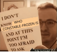 Im Too Afraid To Ask: I DON'T  KNOW WHO  CONSTABLE-FROZEN IS  AND AT THIS  POINT I'M  TOO AFRAID  TO ASK  To Be ContinvedA