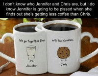Yup: I don't know who Jennifer and Chris are, but do  know Jennifer is going to be pissed when she  finds out she's getting less coffee than Chris  e go together like milk and cookies.  Chris  Jennifer Yup