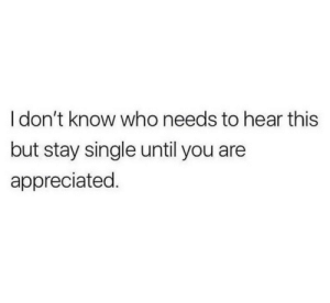 Who Needs: I don't know who needs to hear this  but stay single until you are  appreciated.