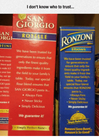 <p>The Epitome Of Copy Pasta.</p>: I don't know who to trust..  GIORGIO  ANROTELE  RGI  RONZONI  TINI  Elbows  We have been trusted for  been truster generations to ensure that  s to ensure only the finest quality  finest qual  s make it ingredients make it from  o your fam the field to your family's  by our sp table. Today, our special  We have been trusted  for generations to  ensure that only the  finest quality ingredi-  ents make it from the  field to your family's  table. Today, our  special flour blend  ensures that RONZONI  pasta is...  Always Firm  Never Sticky  Simply Delicious  We guarantee it!  d ensures  Gio pasti  flour blend ensures that  m SAN GIORGIO pasta i...  er Sticky  y Delicio  . Always Firm  . Never Sticky  . Simply Delicious  rantee it  rfect Pa  We guarantee it!  odium fri  l free fod  Simply Perfect Pasta  - Simply Perfect Pasta  Ronzoni Sono Buonl...  Ronzoni is So Good! <p>The Epitome Of Copy Pasta.</p>