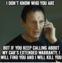 .: I DON'T KNOW WHO YOU ARE  BUT IF YOU KEEP CALLING ABOUT  MY CAR'S EXTENDED WARRANTY,  WILL FIND YOU AND I WILL KILL YOU .