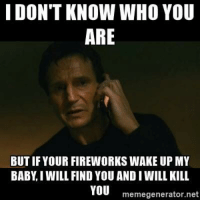 New parent with a crying baby and a scared dog on fourth of July: I DON'T KNOW WHO YOU  ARE  BUT IF YOUR FIREWORKS WAKE UP MY  BABY I WILL FIND YOU ANDI WILL KILL  YOU  memegenerator.net New parent with a crying baby and a scared dog on fourth of July