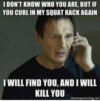 I DON'T KNOW WHO YOU ARE, BUTIF  YOU CURLIN  MYSQUAT RACK AGAIN  I WILL FIND YOU, AND IWILL  KILL YOU  memegenerator net One more time &I I'll find you