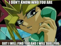 I DON'T KNOW WHO YOU ARE  BUTIWILL FIND YOU AND I WILL DUEL YOU IT'S TIME TO DADADEDEDADEULLLLLL! ~Cor