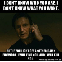 Enough 💥  AP: I DON'T KNOW WHO YOU ARE. I  DON'T KNOW WHAT YOU WANT.  BUT IF YOU LIGHT OFFANOTHER DAMN  FIREWORK, I WILL FIND YOU, AND IWILL KILL  YOU  memegenerator.co Enough 💥  AP