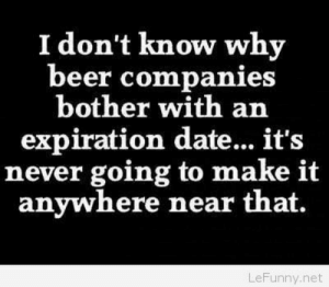 Funny beer humor: I don't know why  beer companies  bother with an  expiration date... it's  never going to make it  anywhere near that.  LeFunny.net Funny beer humor
