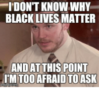 I DONT KNOW WHY  BLACK LIVES MATTER  AND AT THIS POINT  IMTOOAFRAID TO ASK  mgflip Com I've been a bit out of the loop!