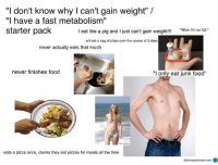 "To combat my last post !  Snapchat: ironic.meme  Credit to u/Nikki908: ""I don't know why I can't gain weight"" /  ""I have a fast metabolism""  starter pack  ""Wow I'm so full.""  I eat like a pig and I just can't gain weight!!!  will eat a bag of chips over the course of 3 days  never actually eats that much  never finishes food  T only eat junk food""  eats a pizza once, claims they eat pizzas for meals all the time  Starterpackcreato.com θ To combat my last post !  Snapchat: ironic.meme  Credit to u/Nikki908"