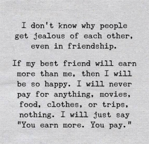 "i dont know why: I don't know why people  get jealous of each other,  even in friendship.  If my best friend will earn  more than me, then I will  happy. I will never  pay for anything, movies,  food, clothes, or  be so  trips,  nothing  I will just say  ""You earn more. You pay."