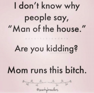 We know who keeps it under control.  (via Snarky Breeders): I don't know why  people say  Man of the house.  eder s  Are you kidding?  Mom runs this bitch  @snarkybreeders We know who keeps it under control.  (via Snarky Breeders)