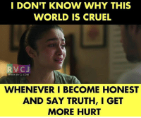Memes, World, and Truth: I DON'T KNOW WHY THIS  WORLD IS CRUEL  WWW.RVCJ.COM  WHENEVER I BECOME HONEST  AND SAY TRUTH, I GET  MORE HURT Seriously! rvcjinsta