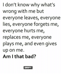 Bad, Memes, and 🤖: I don't know why what's  wrong with me but  everyone leaves, everyone  lies, everyone forgets me,  everyone hurts me,  replaces me, everyone  plays me, and even gives  up on me  Am I that bad?  OGEEFY