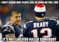 tom: I DON'T KNOW WHYPEOPLE ARE SO HARD ON YOU, TOM  @NFL MEMES  BRADY  ITS NOT LIKEYOU KILLED SOMEBODY